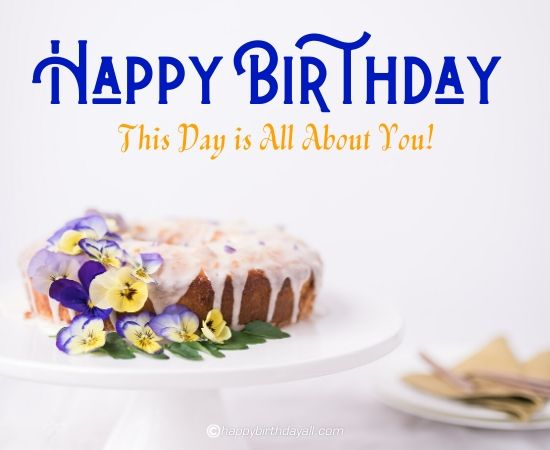 happy birthday, this day is all about you!