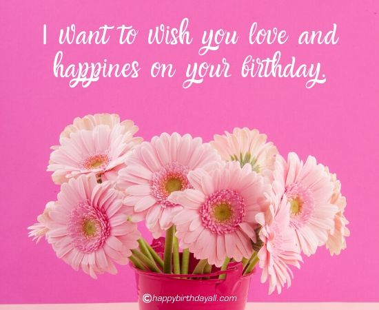I want to wish you love and happiness on your birthday