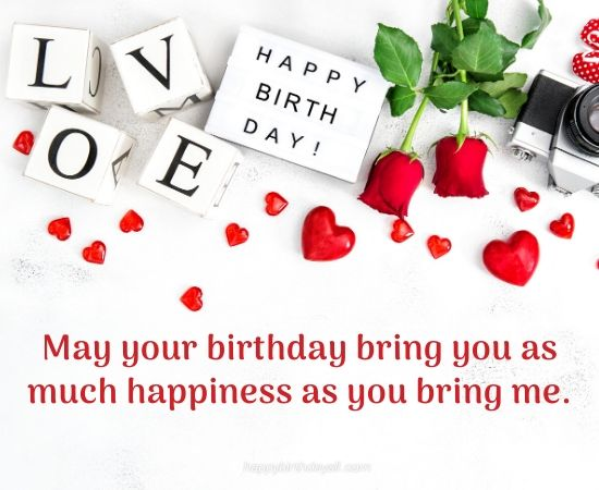may your birthday bring you as much happiness as you bring me.