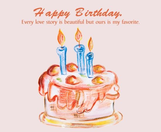 happy birthday - every love story is beautiful but ours is my favorite.